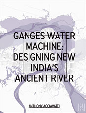 Ganges Water Machine: Designing New India's Ancient River, by Anthony Acciavatti